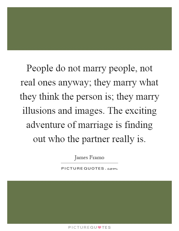 People do not marry people, not real ones anyway; they marry what they think the person is; they marry illusions and images. The exciting adventure of marriage is finding out who the partner really is Picture Quote #1