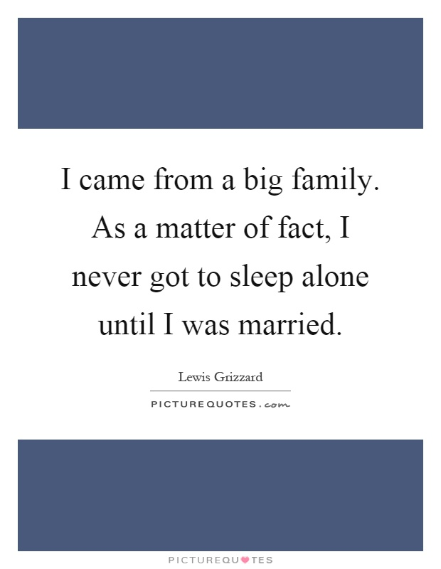 I came from a big family. As a matter of fact, I never got to sleep alone until I was married Picture Quote #1