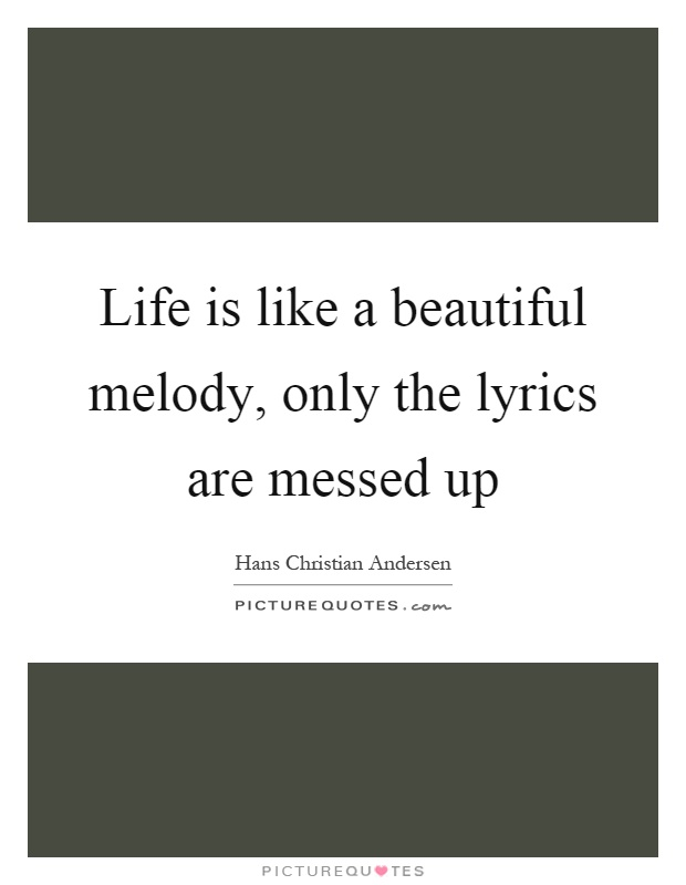 Life is like a beautiful melody, only the lyrics are messed up Picture Quote #1