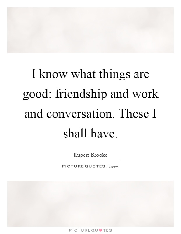 I know what things are good: friendship and work and conversation. These I shall have Picture Quote #1