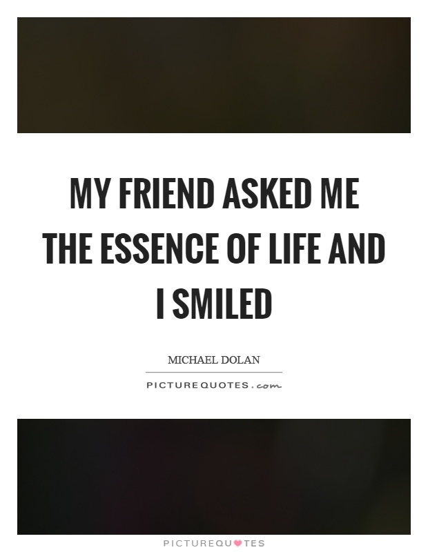 My friend asked me the essence of life and I smiled Picture Quote #1