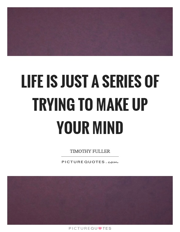 Life is just a series of trying to make up your mind Picture Quote #1