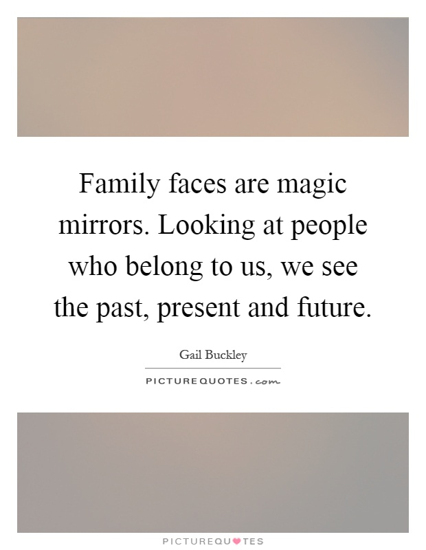 Family faces are magic mirrors. Looking at people who belong to us, we see the past, present and future Picture Quote #1