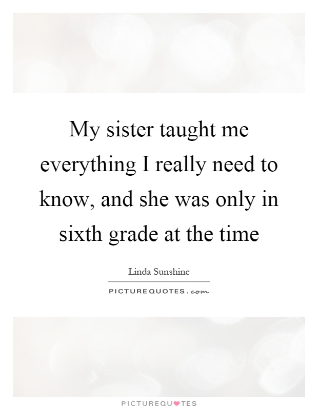 My sister taught me everything I really need to know, and she was only in sixth grade at the time Picture Quote #1