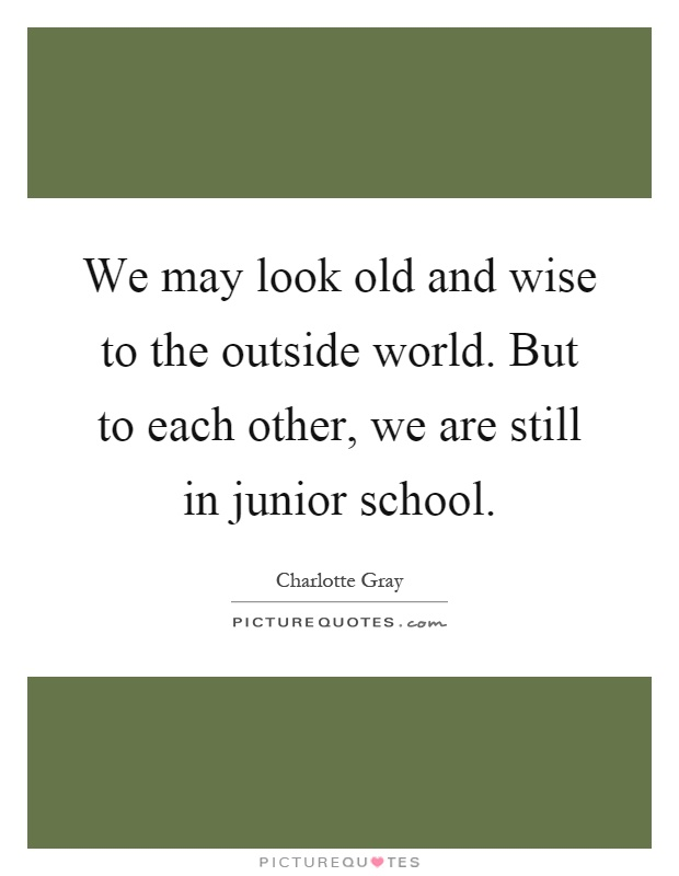 We may look old and wise to the outside world. But to each other, we are still in junior school Picture Quote #1