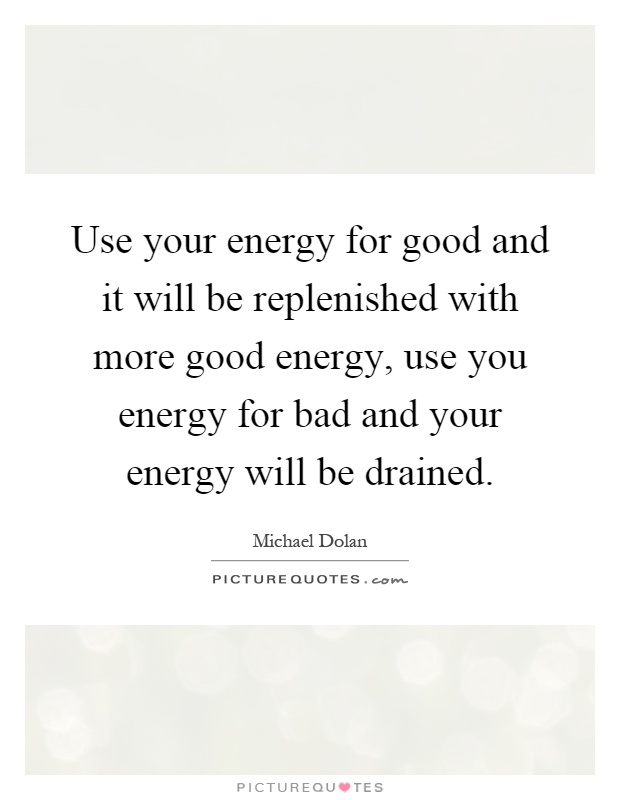 Use your energy for good and it will be replenished with more good energy, use you energy for bad and your energy will be drained Picture Quote #1