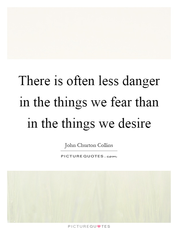 There is often less danger in the things we fear than in the things we desire Picture Quote #1