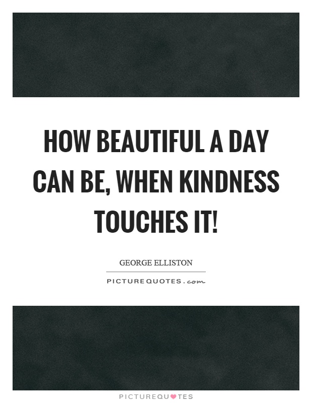 How beautiful a day can be, when kindness touches it! Picture Quote #1