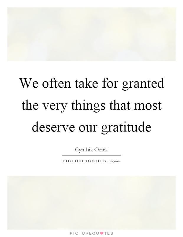 We often take for granted the very things that most deserve our gratitude Picture Quote #1