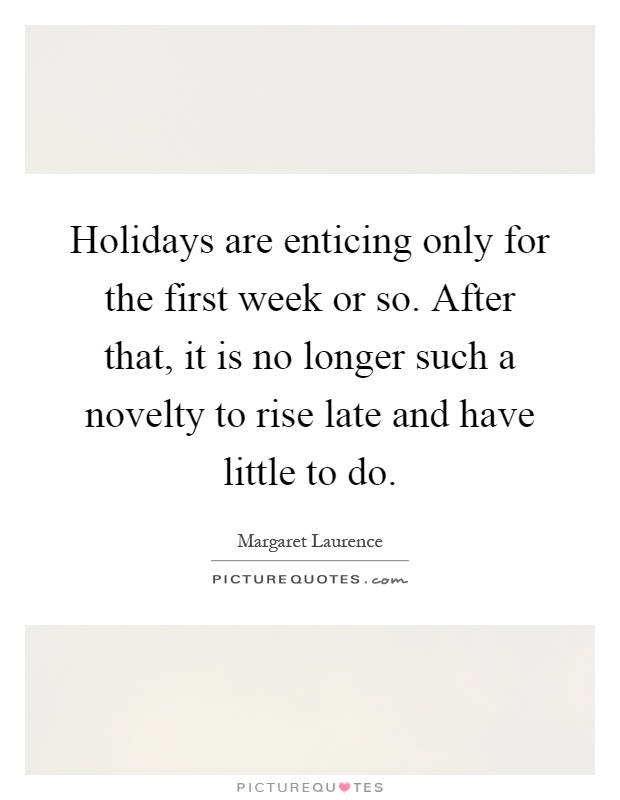 Holidays are enticing only for the first week or so. After that, it is no longer such a novelty to rise late and have little to do Picture Quote #1
