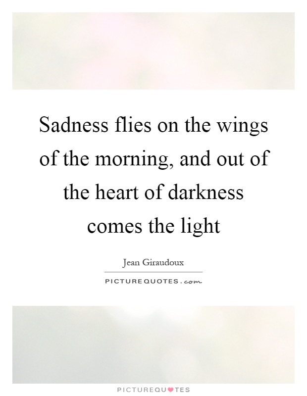 Sadness flies on the wings of the morning, and out of the heart of darkness comes the light Picture Quote #1