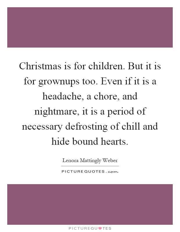 Christmas is for children. But it is for grownups too. Even if it is a headache, a chore, and nightmare, it is a period of necessary defrosting of chill and hide bound hearts Picture Quote #1