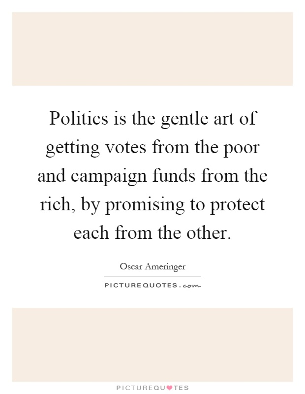 Politics is the gentle art of getting votes from the poor and campaign funds from the rich, by promising to protect each from the other Picture Quote #1