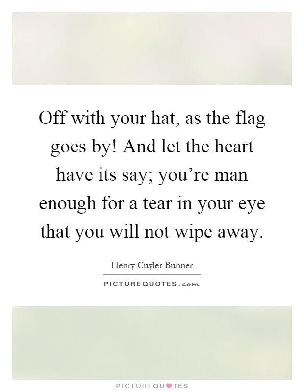 Off with your hat, as the flag goes by! And let the heart have its say; you're man enough for a tear in your eye that you will not wipe away Picture Quote #1