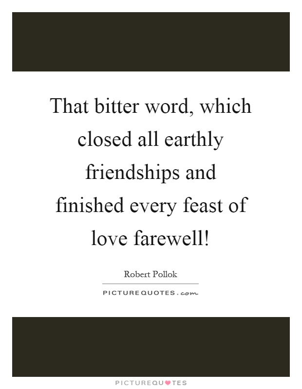 That bitter word, which closed all earthly friendships and finished every feast of love farewell! Picture Quote #1