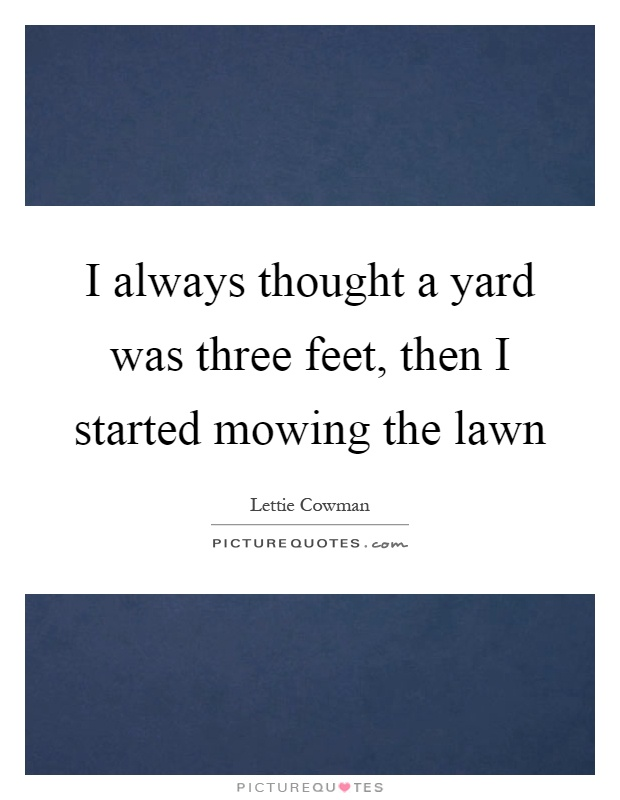 I always thought a yard was three feet, then I started mowing the lawn Picture Quote #1
