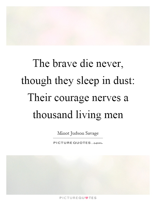 The brave die never, though they sleep in dust: Their courage nerves a thousand living men Picture Quote #1
