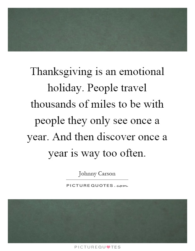 Thanksgiving is an emotional holiday. People travel thousands of miles to be with people they only see once a year. And then discover once a year is way too often Picture Quote #1