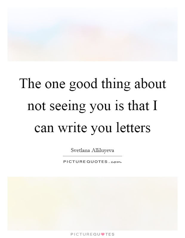 The one good thing about not seeing you is that I can write you letters Picture Quote #1