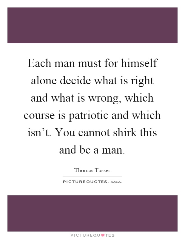 Each man must for himself alone decide what is right and what is wrong, which course is patriotic and which isn't. You cannot shirk this and be a man Picture Quote #1