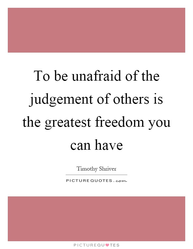 To be unafraid of the judgement of others is the greatest freedom you can have Picture Quote #1