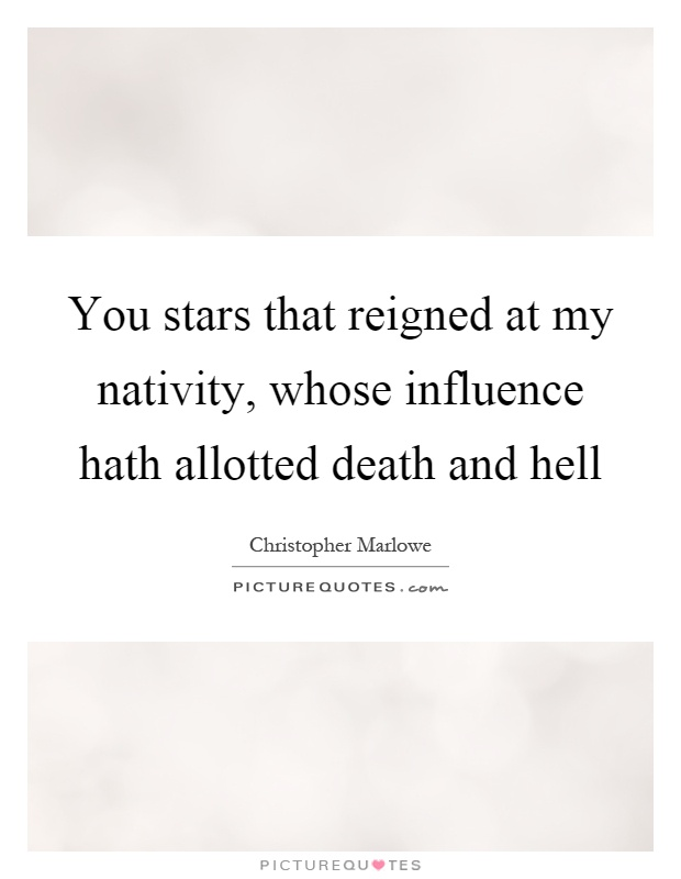 You stars that reigned at my nativity, whose influence hath allotted death and hell Picture Quote #1