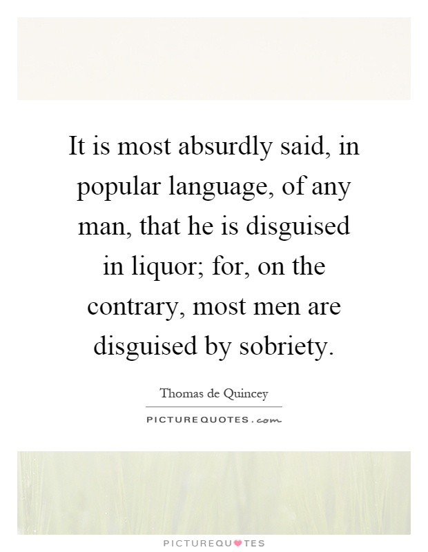It is most absurdly said, in popular language, of any man, that he is disguised in liquor; for, on the contrary, most men are disguised by sobriety Picture Quote #1