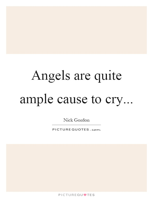 Angels are quite ample cause to cry Picture Quote #1