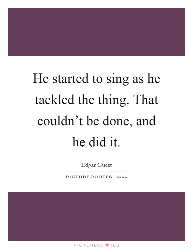 He started to sing as he tackled the thing. That couldn't be done, and he did it Picture Quote #1