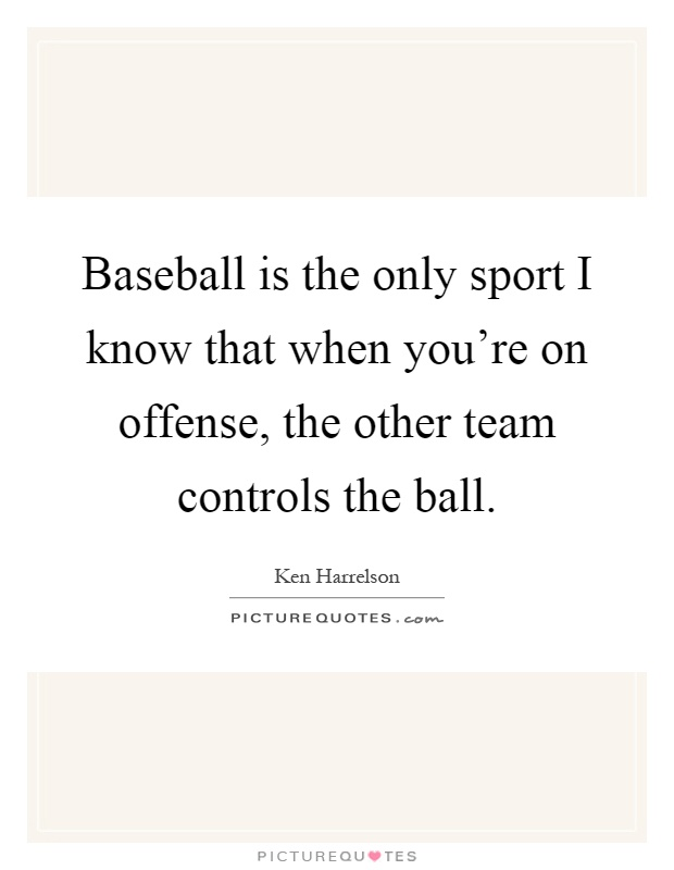 Baseball is the only sport I know that when you're on offense, the other team controls the ball Picture Quote #1