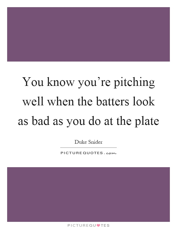 You know you're pitching well when the batters look as bad as you do at the plate Picture Quote #1