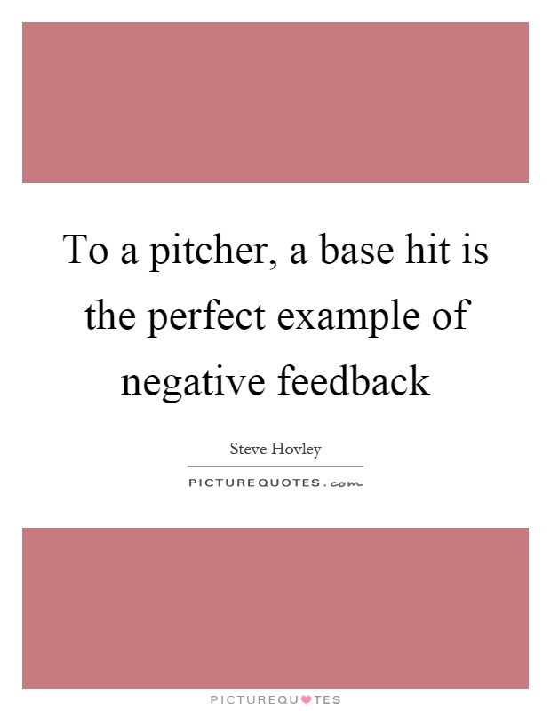 To a pitcher, a base hit is the perfect example of negative feedback Picture Quote #1