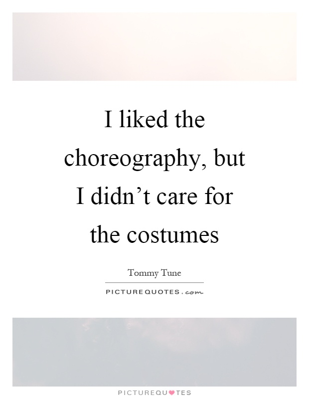 I liked the choreography, but I didn't care for the costumes Picture Quote #1