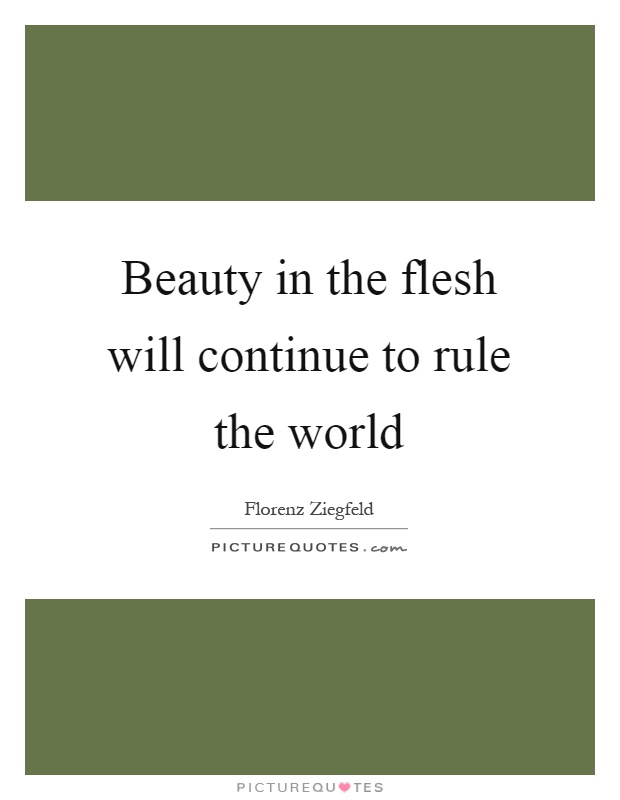 Beauty in the flesh will continue to rule the world Picture Quote #1