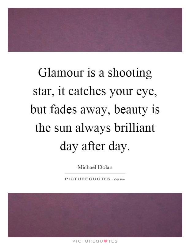 Glamour is a shooting star, it catches your eye, but fades away, beauty is the sun always brilliant day after day Picture Quote #1