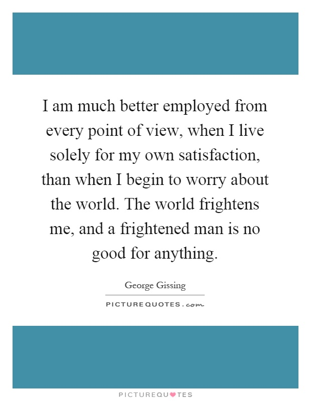 I am much better employed from every point of view, when I live solely for my own satisfaction, than when I begin to worry about the world. The world frightens me, and a frightened man is no good for anything Picture Quote #1