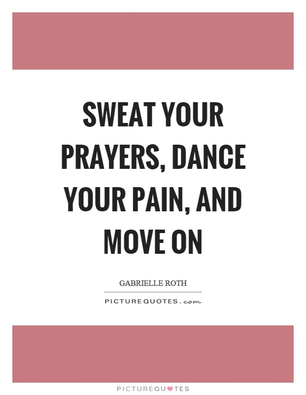 Sweat your prayers, dance your pain, and move on Picture Quote #1