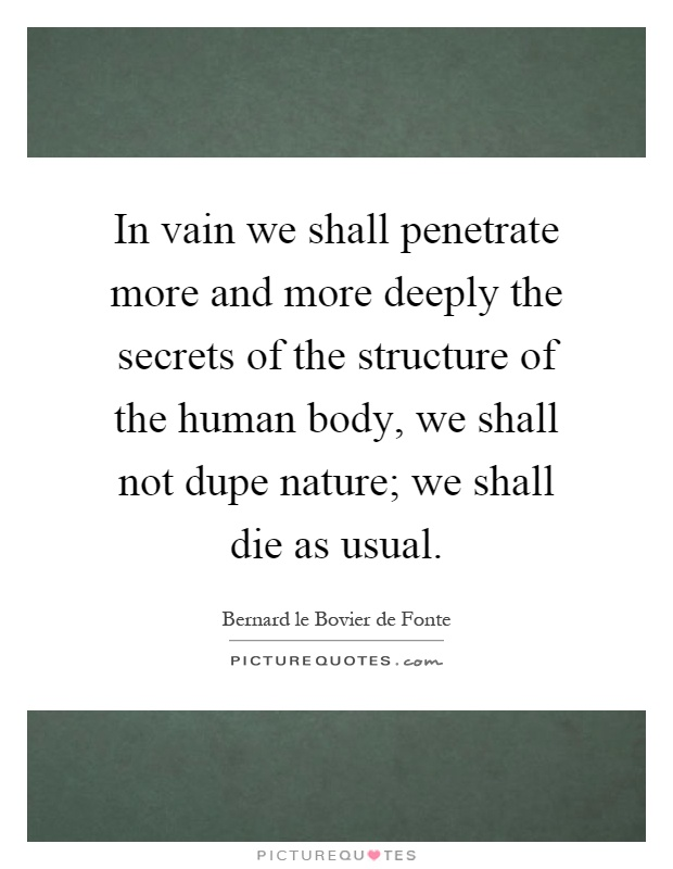 In vain we shall penetrate more and more deeply the secrets of the structure of the human body, we shall not dupe nature; we shall die as usual Picture Quote #1