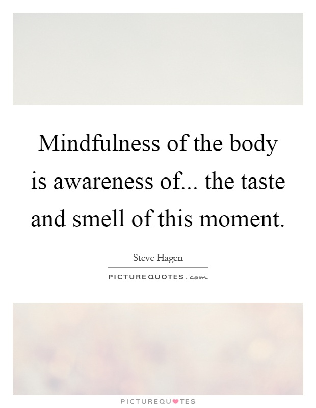 Mindfulness of the body is awareness of... the taste and smell of this moment Picture Quote #1