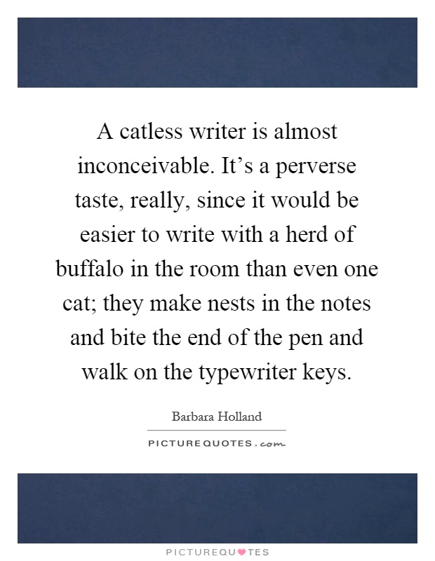 A catless writer is almost inconceivable. It's a perverse taste, really, since it would be easier to write with a herd of buffalo in the room than even one cat; they make nests in the notes and bite the end of the pen and walk on the typewriter keys Picture Quote #1