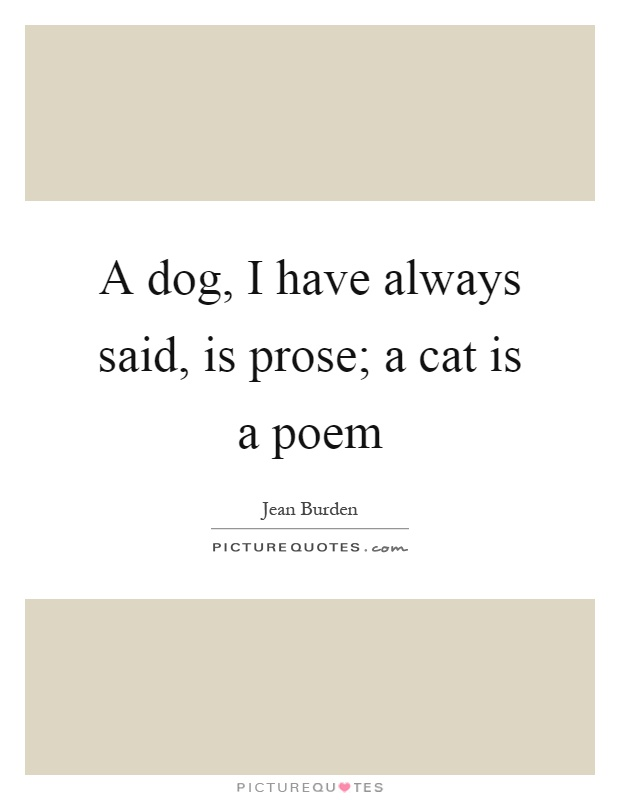 A dog, I have always said, is prose; a cat is a poem Picture Quote #1