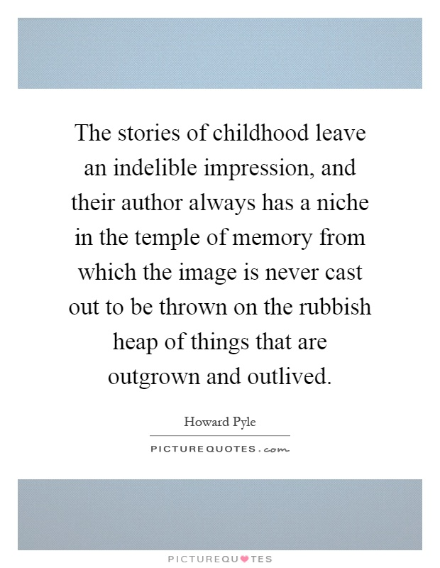 The stories of childhood leave an indelible impression, and their author always has a niche in the temple of memory from which the image is never cast out to be thrown on the rubbish heap of things that are outgrown and outlived Picture Quote #1
