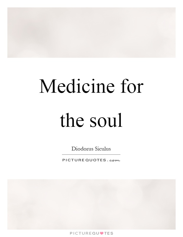 Medicine for the soul Picture Quote #1