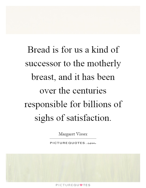Bread is for us a kind of successor to the motherly breast, and it has been over the centuries responsible for billions of sighs of satisfaction Picture Quote #1
