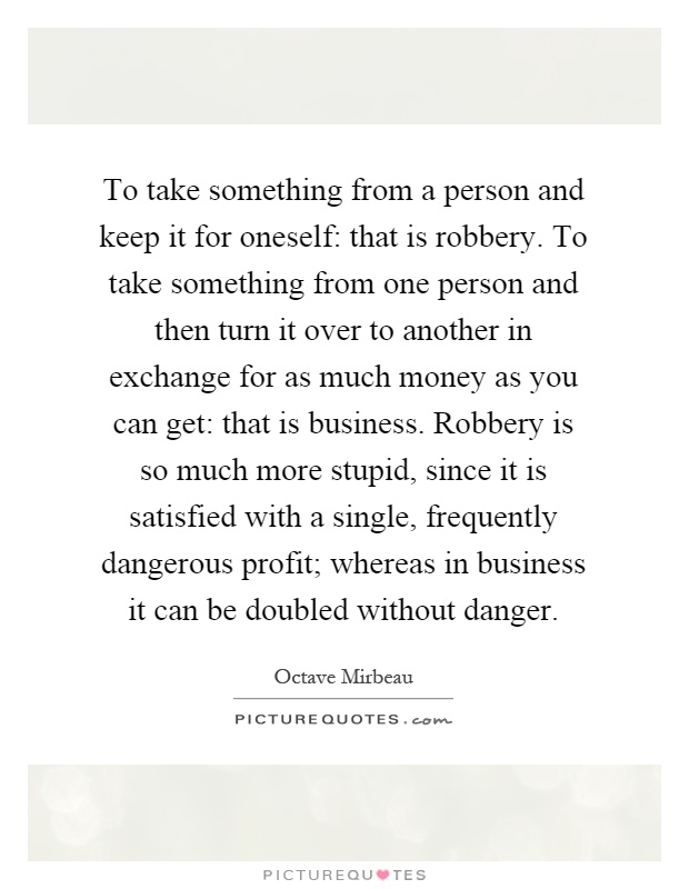 To take something from a person and keep it for oneself: that is robbery. To take something from one person and then turn it over to another in exchange for as much money as you can get: that is business. Robbery is so much more stupid, since it is satisfied with a single, frequently dangerous profit; whereas in business it can be doubled without danger Picture Quote #1