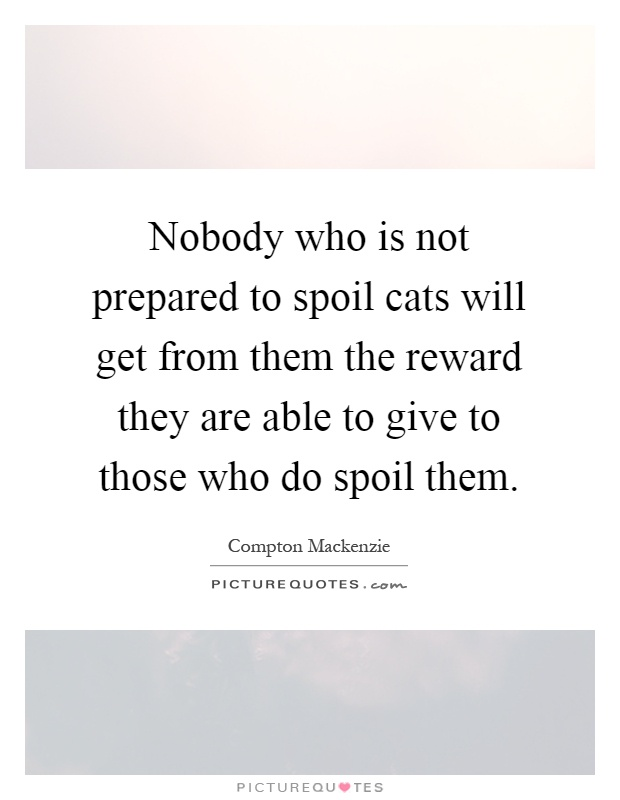 Nobody who is not prepared to spoil cats will get from them the reward they are able to give to those who do spoil them Picture Quote #1