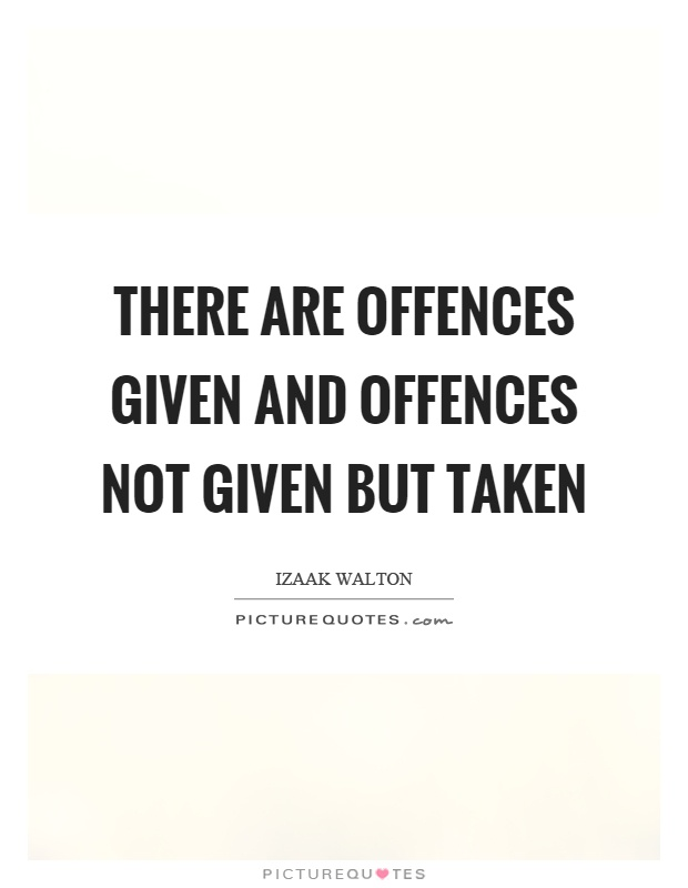 There are offences given and offences not given but taken Picture Quote #1