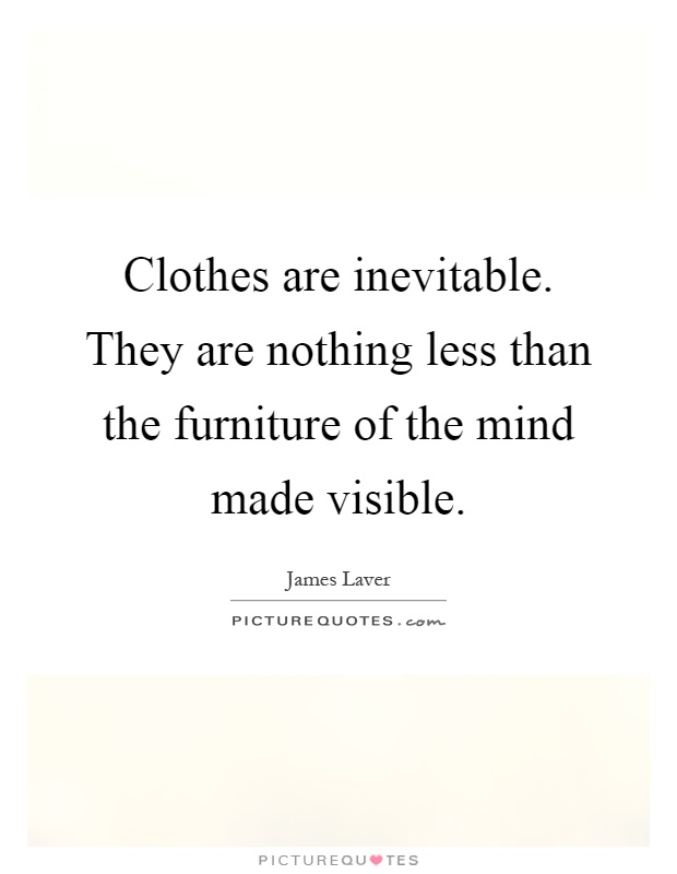 Clothes are inevitable. They are nothing less than the furniture of the mind made visible Picture Quote #1