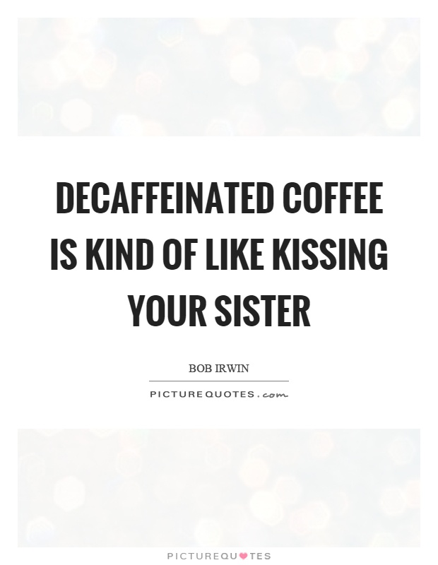 Decaffeinated coffee is kind of like kissing your sister Picture Quote #1