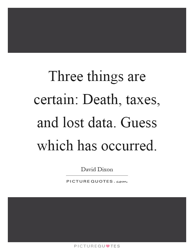 Three things are certain: Death, taxes, and lost data. Guess which has occurred Picture Quote #1